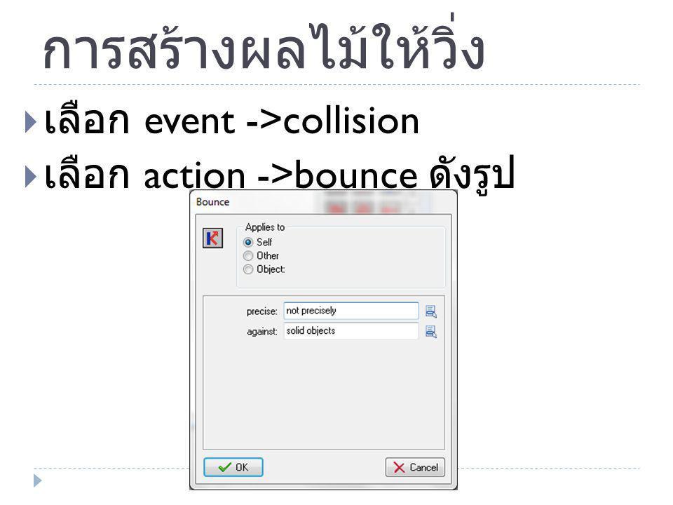 การสร้างผลไม้ให้วิ่ง  เลือก event ->collision  เลือก action ->bounce ดังรูป