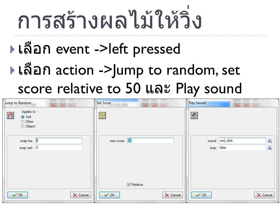 การสร้างผลไม้ให้วิ่ง  เลือก event ->left pressed  เลือก action ->Jump to random, set score relative to 50 และ Play sound เสียง ชน ดังรูป