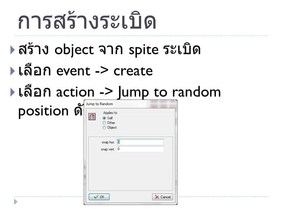 การสร้างระเบิด  สร้าง object จาก spite ระเบิด  เลือก event -> create  เลือก action -> Jump to random position ดังรูป