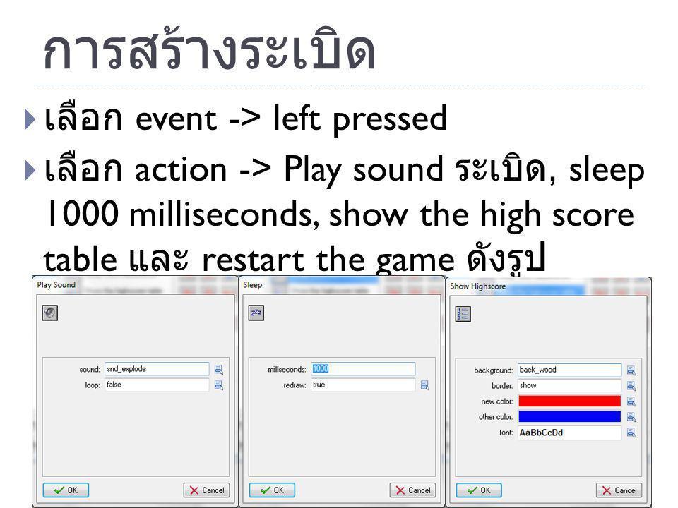 การสร้างระเบิด  เลือก event -> left pressed  เลือก action -> Play sound ระเบิด, sleep 1000 milliseconds, show the high score table และ restart the g
