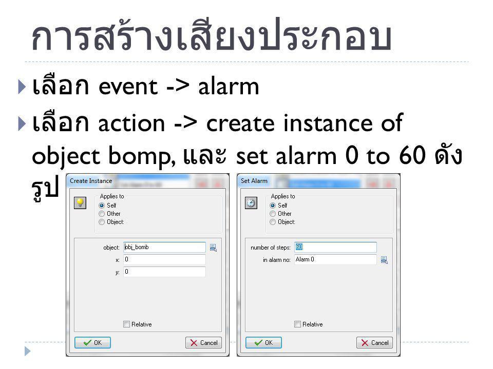 การสร้างเสียงประกอบ  เลือก event -> alarm  เลือก action -> create instance of object bomp, และ set alarm 0 to 60 ดัง รูป