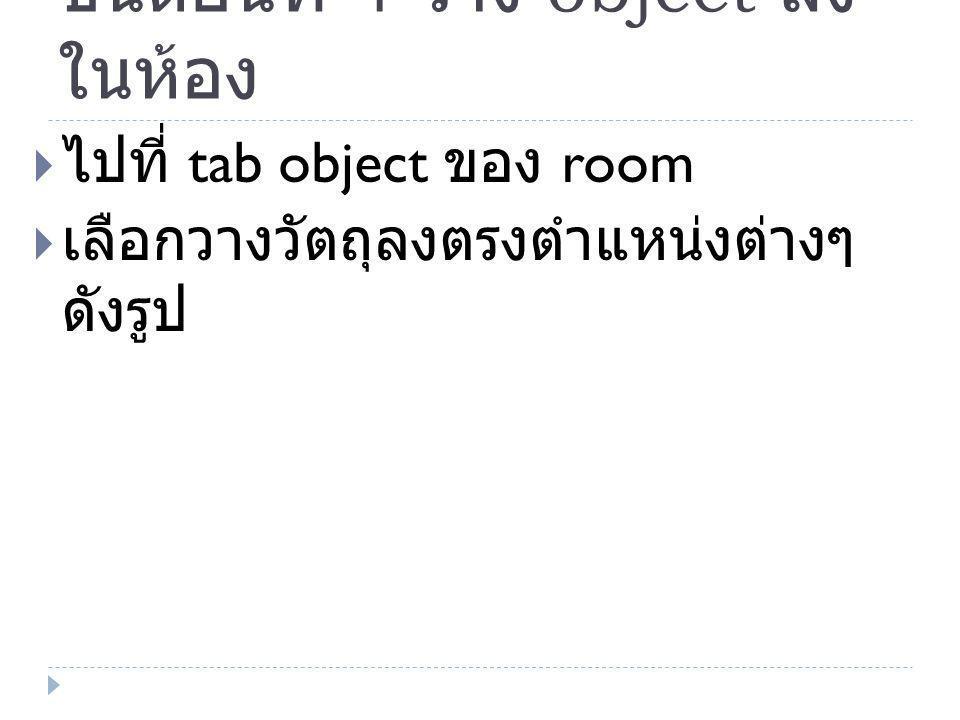 ขั้นตอนที่ 4 วาง object ลง ในห้อง  ไปที่ tab object ของ room  เลือกวางวัตถุลงตรงตำแหน่งต่างๆ ดังรูป