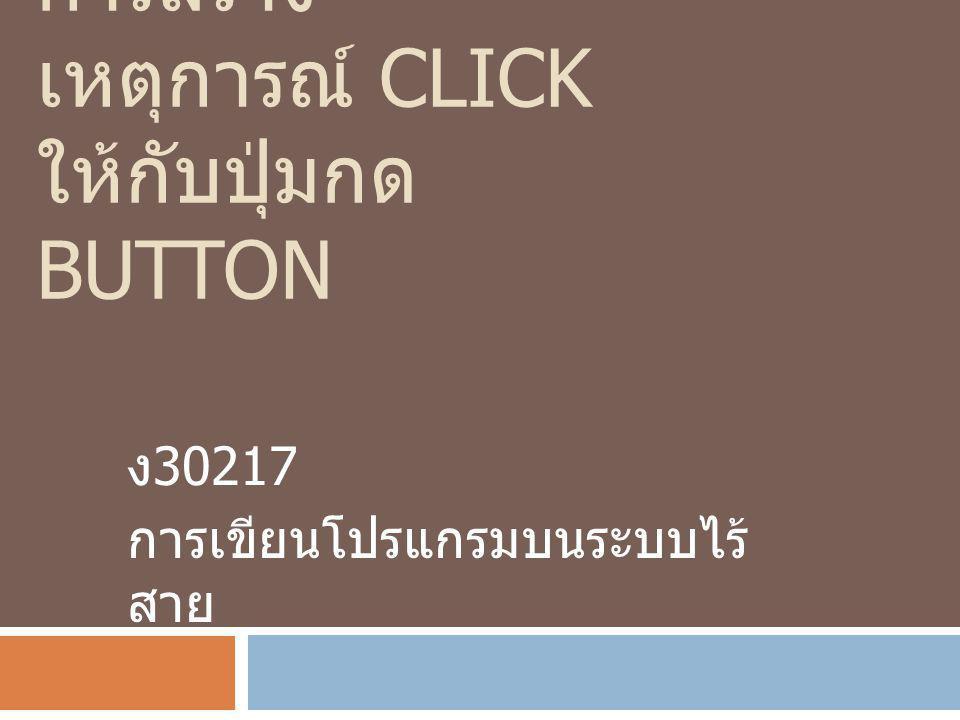 การสร้าง เหตุการณ์ CLICK ให้กับปุ่มกด BUTTON ง 30217 การเขียนโปรแกรมบนระบบไร้ สาย