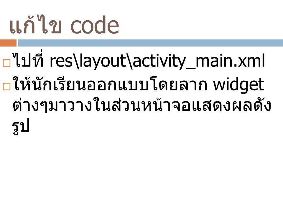 แก้ไข code  ไปที่ res\layout\activity_main.xml  ให้นักเรียนออกแบบโดยลาก widget ต่างๆมาวางในส่วนหน้าจอแสดงผลดัง รูป