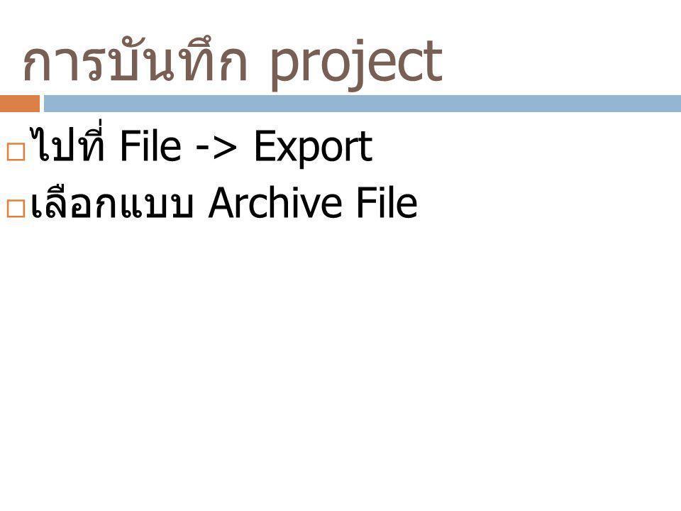 การบันทึก project  ไปที่ File -> Export  เลือกแบบ Archive File
