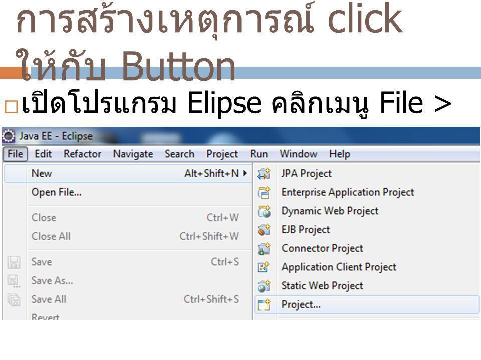 การสร้างเหตุการณ์ click ให้กับ Button  เปิดโปรแกรม Elipse คลิกเมนู File > New > Project…