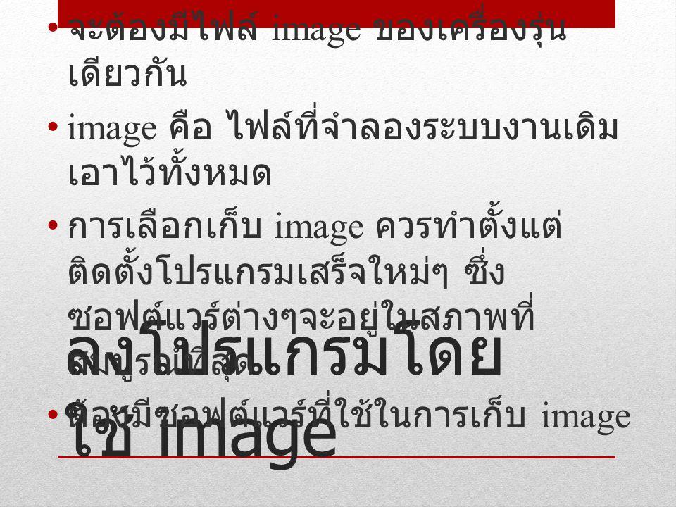 ลงโปรแกรมโดย ใช้ image จะต้องมีไฟล์ image ของเครื่องรุ่น เดียวกัน image คือ ไฟล์ที่จำลองระบบงานเดิม เอาไว้ทั้งหมด การเลือกเก็บ image ควรทำตั้งแต่ ติดตั้งโปรแกรมเสร็จใหม่ๆ ซึ่ง ซอฟต์แวร์ต่างๆจะอยู่ในสภาพที่ สมบูรณ์ที่สุด ต้องมีซอฟต์แวร์ที่ใช้ในการเก็บ image