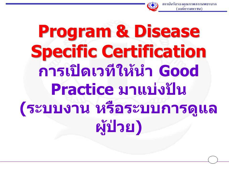 Program & Disease Specific Certification Program & Disease Specific Certification การเปิดเวทีให้นำ Good Practice มาแบ่งปัน ( ระบบงาน หรือระบบการดูแล ผู้ป่วย )