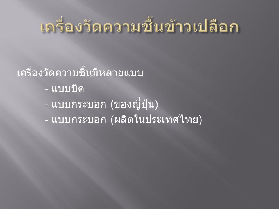 เครื่องวัดความชื้นมีหลายแบบ - แบบบิด - แบบกระบอก ( ของญี่ปุ่น ) - แบบกระบอก ( ผลิตในประเทศไทย )