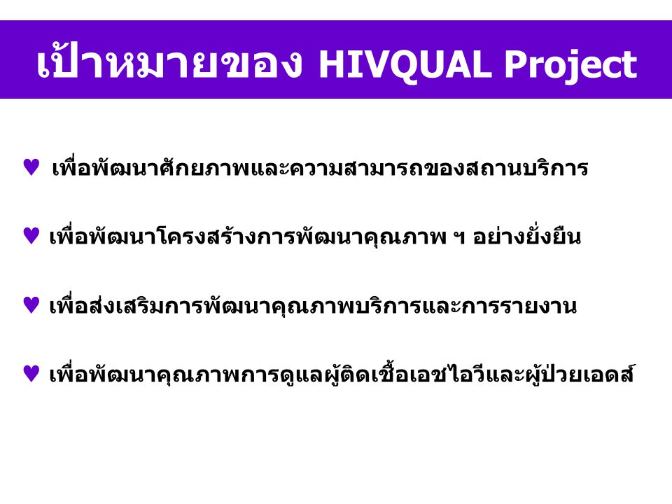 เป้าหมายของ HIVQUAL Project เพื่อพัฒนาศักยภาพและความสามารถของสถานบริการ เพื่อพัฒนาโครงสร้างการพัฒนาคุณภาพ ฯ อย่างยั่งยืน เพื่อส่งเสริมการพัฒนาคุณภาพบริการและการรายงาน เพื่อพัฒนาคุณภาพการดูแลผู้ติดเชื้อเอชไอวีและผู้ป่วยเอดส์