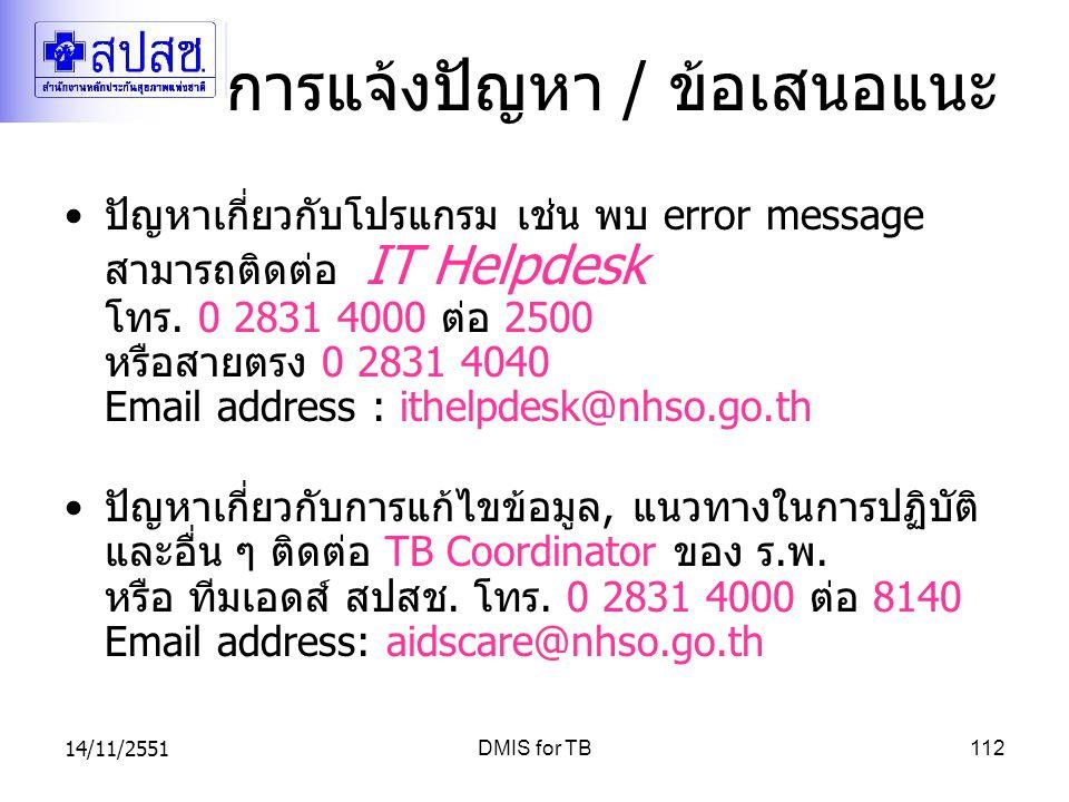 14/11/2551DMIS for TB112 การแจ้งปัญหา / ข้อเสนอแนะ ปัญหาเกี่ยวกับโปรแกรม เช่น พบ error message สามารถติดต่อ IT Helpdesk โทร. 0 2831 4000 ต่อ 2500 หรือ