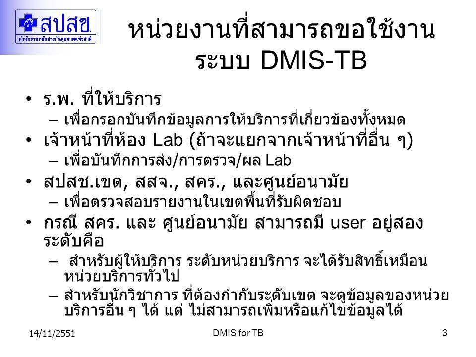 14/11/2551DMIS for TB3 หน่วยงานที่สามารถขอใช้งาน ระบบ DMIS-TB ร. พ. ที่ให้บริการ – เพื่อกรอกบันทึกข้อมูลการให้บริการที่เกี่ยวข้องทั้งหมด เจ้าหน้าที่ห้