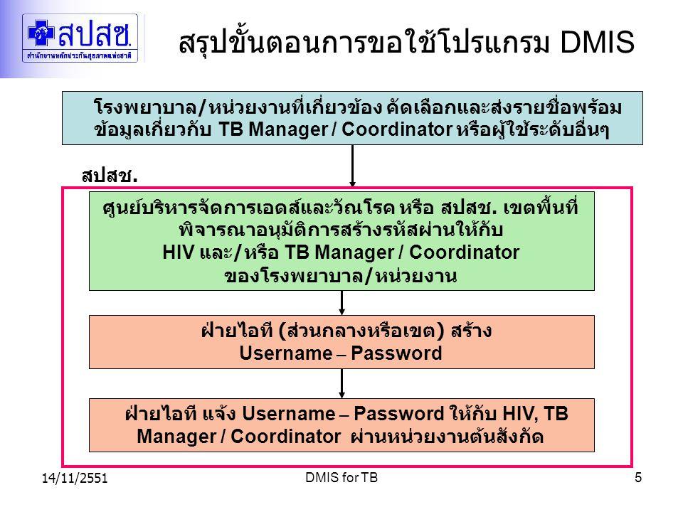 14/11/2551DMIS for TB5 สรุปขั้นตอนการขอใช้โปรแกรม DMIS โรงพยาบาล / หน่วยงานที่เกี่ยวข้อง คัดเลือกและส่งรายชื่อพร้อม ข้อมูลเกี่ยวกับ TB Manager / Coord