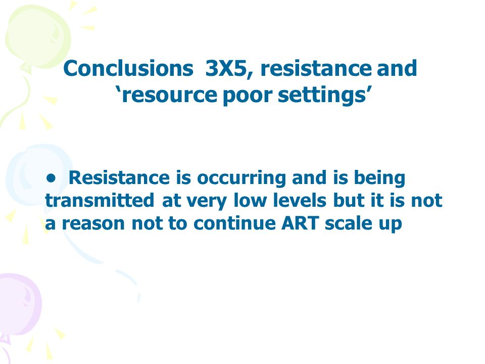 Resistance is occurring and is being transmitted at very low levels but it is not a reason not to continue ART scale up Conclusions 3X5, resistance an
