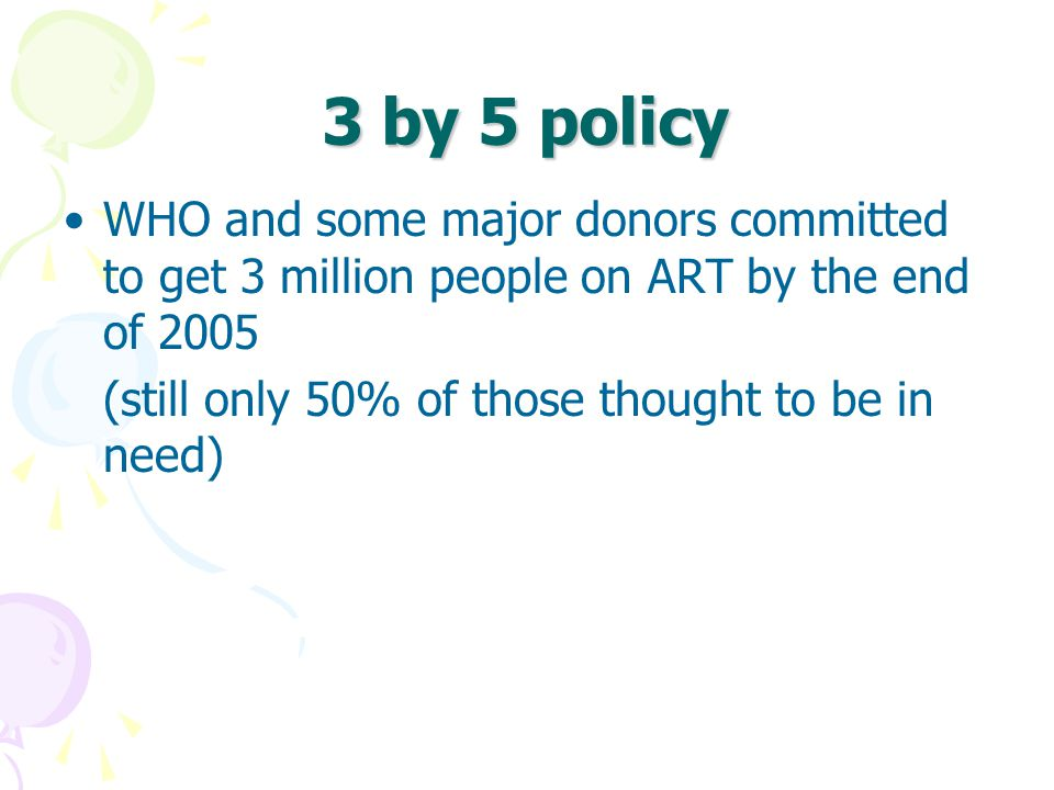 3 by 5 policy WHO and some major donors committed to get 3 million people on ART by the end of 2005 (still only 50% of those thought to be in need)