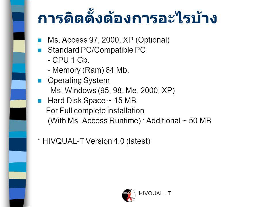 HIVQUAL – T HIVQUAL มีอะไรบ้าง การติดตั้งอัตโนมัติ (Setup wizard of installation) ภาษา Thai/English การสุ่มตัวอย่าง (Random -> Sample size) 7 ตัวชี้วัด ( ตัวชี้วัดหลักและตัวชี้วัดเสริม ) –Monitoring, OI, ART, TB, Positive Prevention, STIs screen and Cervical cancer screening 3 ตัวชี้วัดแบบกำหนดเอง (Custom indicators) รายงานต่างๆ ( กราฟวงกลม / ตางราง, Excel file) การส่งข้อมูลออกและการนำเข้าข้อมูล (Export/Import) การติดตั้ง / กำหนดค่าต่างๆ เช่น Indicators, Organization, Drug เอกสารต่างๆ เช่น คู่มือโปรแกรม, แบบสอบถาม,.ppt อื่นๆ