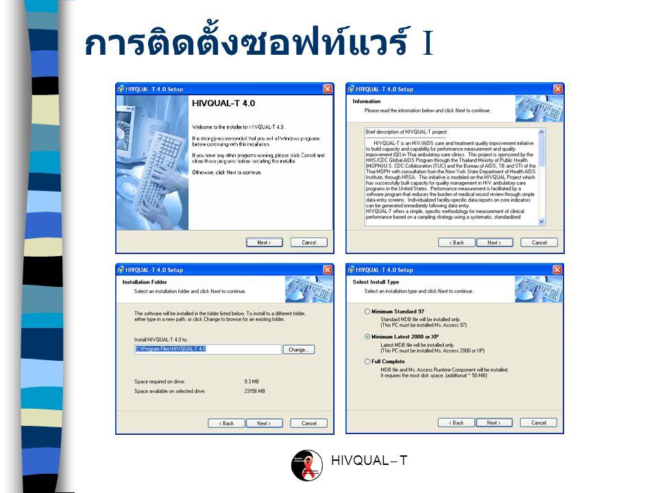HIVQUAL – T HIVQUAL-T … สรุปขั้นตอน การติดตั้งซอฟท์แวร์ Setup.exe กำหนดชื่อหน่วยงาน ช่วงระยะการประเมิน บันทึกรายชื่อผู้ป่วย เลือกผู้ป่วย ( สุ่มตัวอย่าง ) บันทึกข้อมูลตัวชี้วัดต่างๆ ออกรายงานต่างๆ - แบบทีละราย - แบบโอน (Excel file) - แบบอัตโนมัติ ( สุ่มตัวอย่าง ) - แบบกำหนดเอง ส่งข้อมูลออก นำข้อมูลเข้า HIV Age ≥ 15, 2 visit ( HN, Sex ) - Mininum Standard 97 - Minimum Latest 2000 or XP - Full Complete (With Ms.