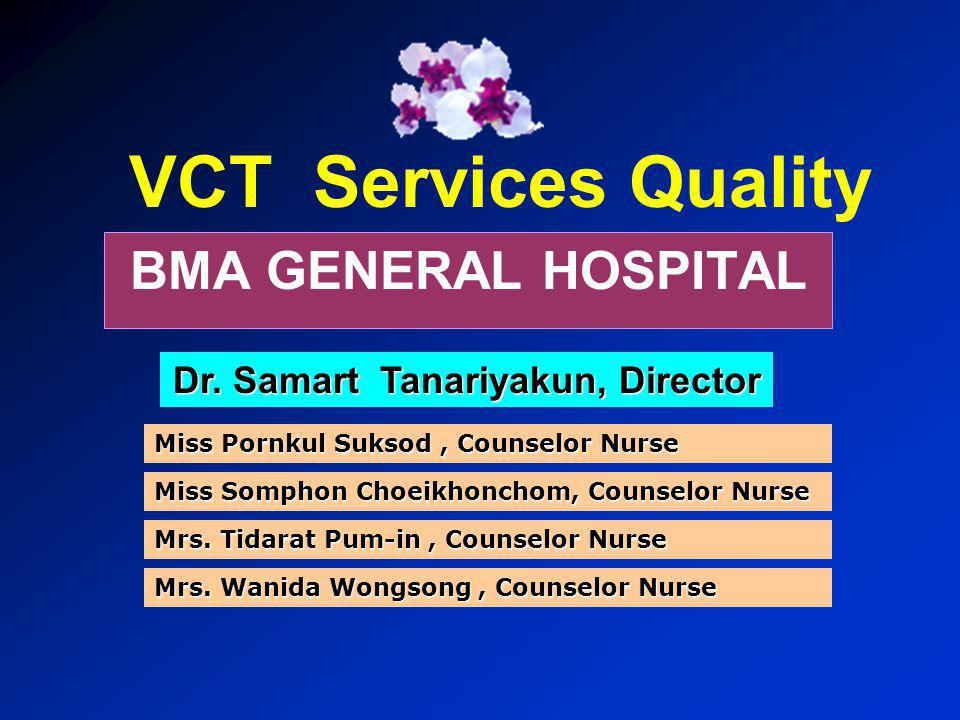 VCT Services Quality BMA GENERAL HOSPITAL Dr. Samart Tanariyakun, Director Miss Somphon Choeikhonchom, Counselor Nurse Mrs. Tidarat Pum-in, Counselor