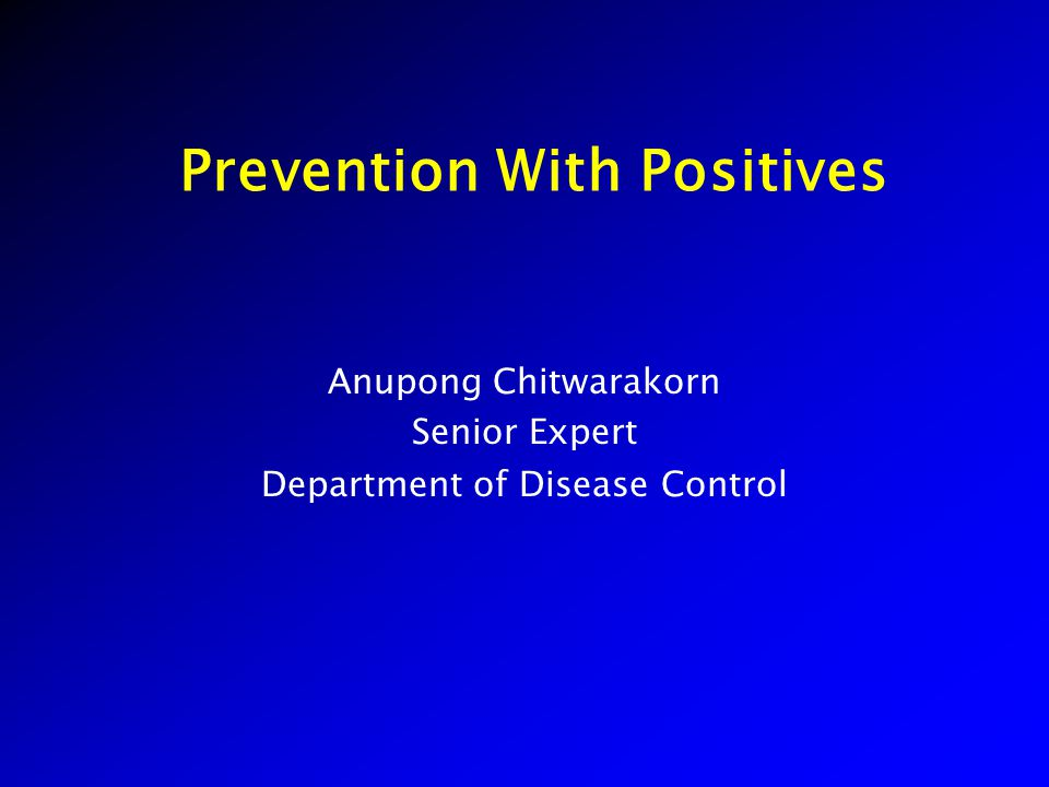 Prevention With Positives Anupong Chitwarakorn Senior Expert Department of Disease Control