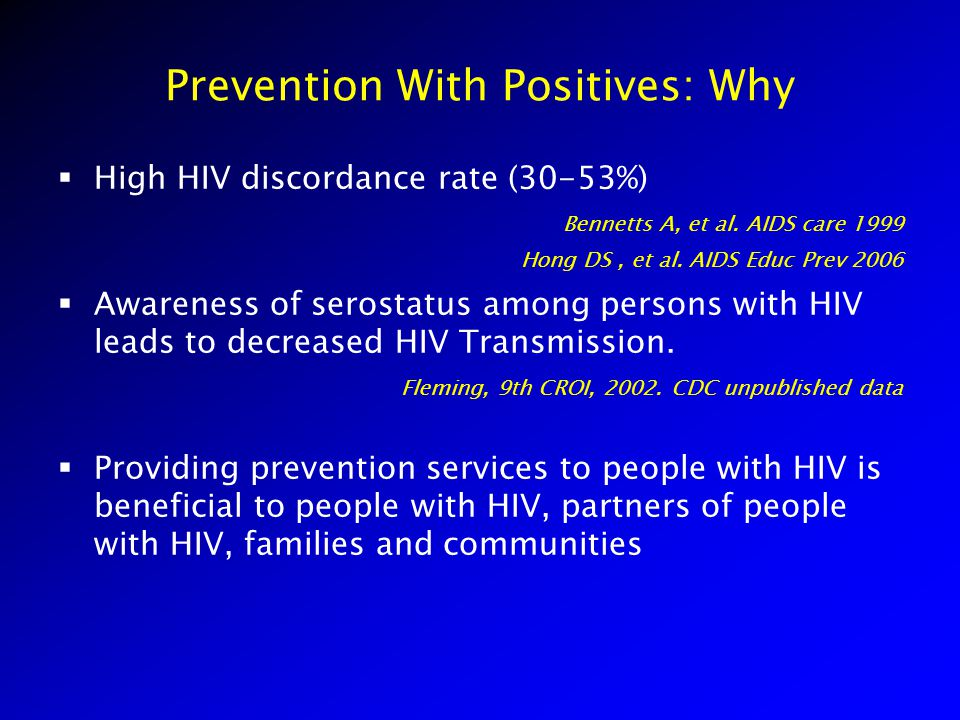 Prevention With Positives: Why  High HIV discordance rate (30-53%) Bennetts A, et al. AIDS care 1999 Hong DS, et al. AIDS Educ Prev 2006  Awareness