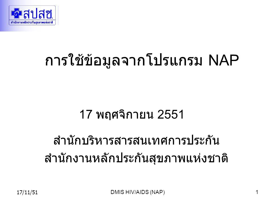 17/11/51DMIS HIV/AIDS (NAP)1 การใช้ข้อมูลจากโปรแกรม NAP 17 พฤศจิกายน 2551 สำนักบริหารสารสนเทศการประกัน สำนักงานหลักประกันสุขภาพแห่งชาติ
