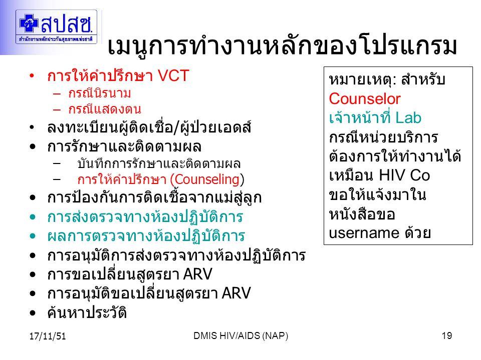 17/11/51DMIS HIV/AIDS (NAP)19 เมนูการทำงานหลักของโปรแกรม การให้คำปรึกษา VCT – กรณีนิรนาม – กรณีแสดงตน ลงทะเบียนผู้ติดเชื่อ / ผู้ป่วยเอดส์ การรักษาและติดตามผล –บันทึกการรักษาและติดตามผล – การให้คำปรึกษา (Counseling) การป้องกันการติดเชื้อจากแม่สู่ลูก การส่งตรวจทางห้องปฏิบัติการ ผลการตรวจทางห้องปฏิบัติการ การอนุมัติการส่งตรวจทางห้องปฏิบัติการ การขอเปลี่ยนสูตรยา ARV การอนุมัติขอเปลี่ยนสูตรยา ARV ค้นหาประวัติ หมายเหตุ : สำหรับ Counselor เจ้าหน้าที่ Lab กรณีหน่วยบริการ ต้องการให้ทำงานได้ เหมือน HIV Co ขอให้แจ้งมาใน หนังสือขอ username ด้วย