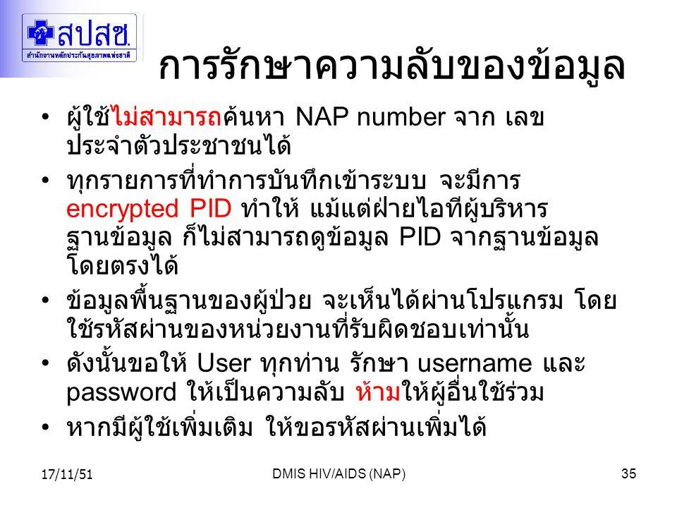 17/11/51DMIS HIV/AIDS (NAP)35 การรักษาความลับของข้อมูล ผู้ใช้ไม่สามารถค้นหา NAP number จาก เลข ประจำตัวประชาชนได้ ทุกรายการที่ทำการบันทึกเข้าระบบ จะมีการ encrypted PID ทำให้ แม้แต่ฝ่ายไอทีผู้บริหาร ฐานข้อมูล ก็ไม่สามารถดูข้อมูล PID จากฐานข้อมูล โดยตรงได้ ข้อมูลพื้นฐานของผู้ป่วย จะเห็นได้ผ่านโปรแกรม โดย ใช้รหัสผ่านของหน่วยงานที่รับผิดชอบเท่านั้น ดังนั้นขอให้ User ทุกท่าน รักษา username และ password ให้เป็นความลับ ห้ามให้ผู้อื่นใช้ร่วม หากมีผู้ใช้เพิ่มเติม ให้ขอรหัสผ่านเพิ่มได้