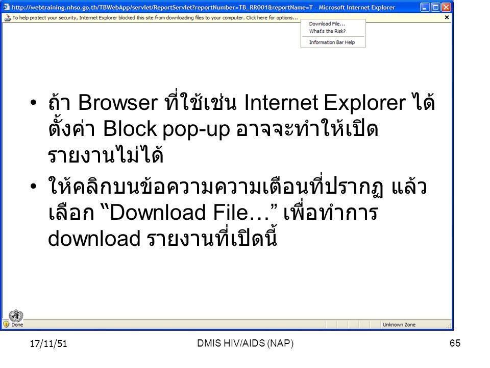 17/11/51DMIS HIV/AIDS (NAP)65 ถ้า Browser ที่ใช้เช่น Internet Explorer ได้ ตั้งค่า Block pop-up อาจจะทำให้เปิด รายงานไม่ได้ ให้คลิกบนข้อความความเตือนที่ปรากฏ แล้ว เลือก Download File… เพื่อทำการ download รายงานที่เปิดนี้