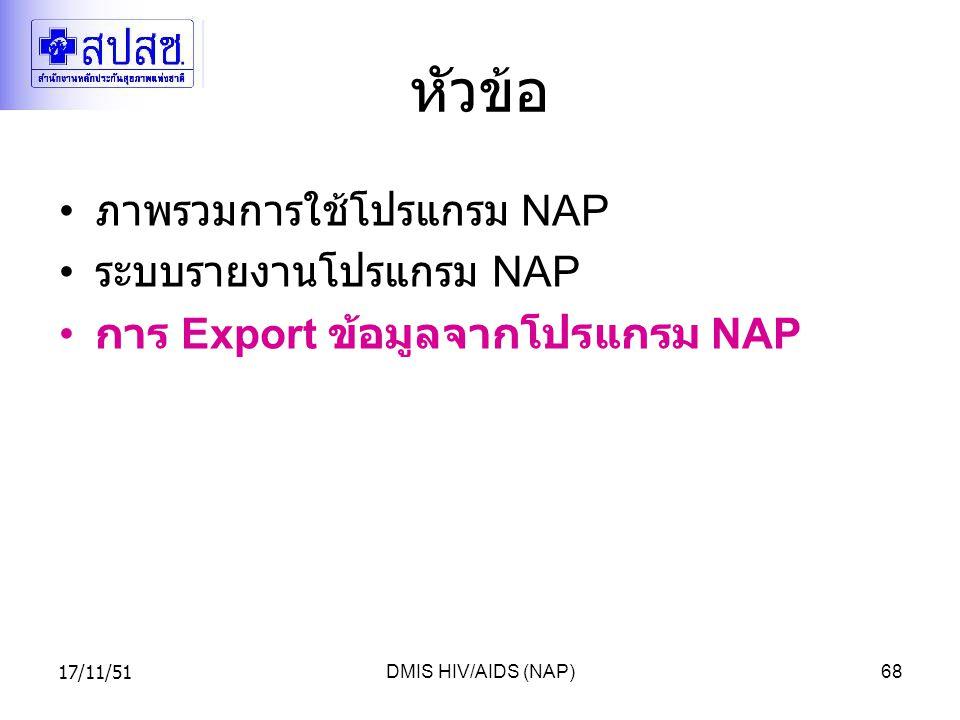 17/11/51DMIS HIV/AIDS (NAP)68 หัวข้อ ภาพรวมการใช้โปรแกรม NAP ระบบรายงานโปรแกรม NAP การ Export ข้อมูลจากโปรแกรม NAP