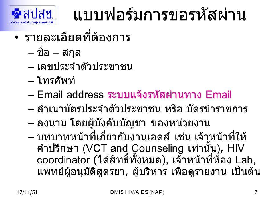 17/11/51DMIS HIV/AIDS (NAP)7 แบบฟอร์มการขอรหัสผ่าน รายละเอียดที่ต้องการ – ชื่อ – สกุล – เลขประจำตัวประชาชน – โทรศัพท์ ระบบแจ้งรหัสผ่านทาง Email –Email address ระบบแจ้งรหัสผ่านทาง Email – สำเนาบัตรประจำตัวประชาชน หรือ บัตรข้าราชการ – ลงนาม โดยผู้บังคับบัญชา ของหน่วยงาน – บทบาทหน้าที่เกี่ยวกับงานเอดส์ เช่น เจ้าหน้าที่ให้ คำปรึกษา (VCT and Counseling เท่านั้น ), HIV coordinator ( ได้สิทธิ์ทั้งหมด ), เจ้าหน้าที่ห้อง Lab, แพทย์ผู้อนุมัติสูตรยา, ผู้บริหาร เพื่อดูรายงาน เป็นต้น