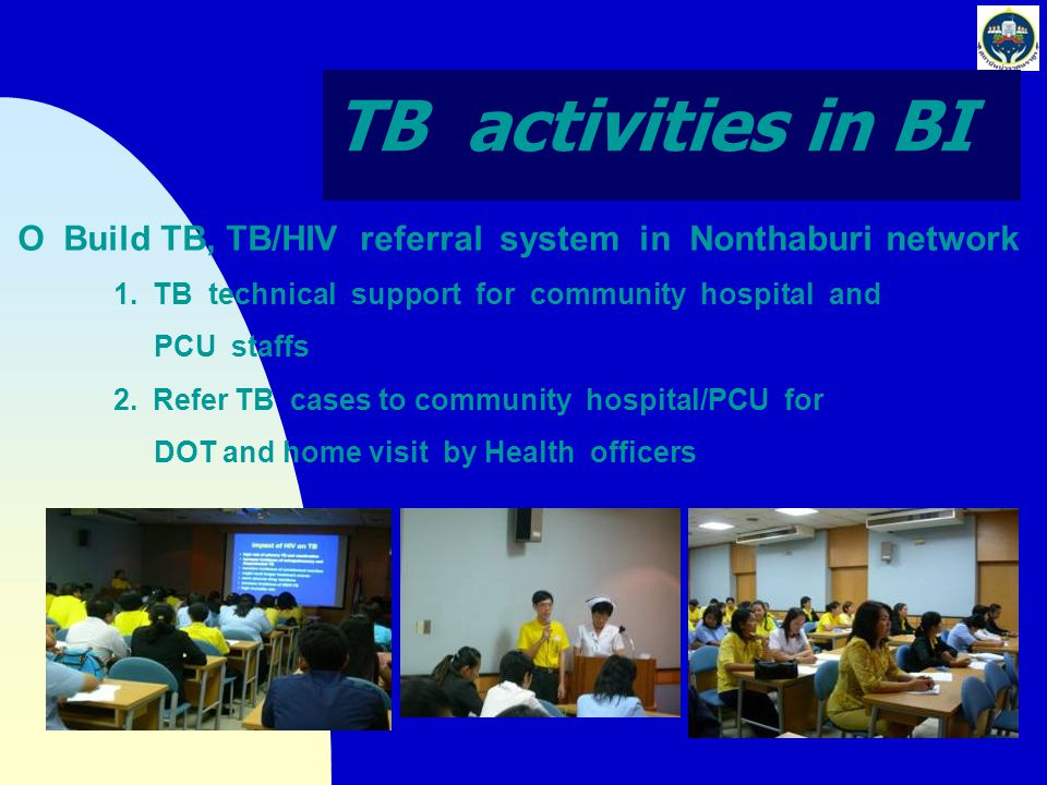 TB activities in BI O Build TB, TB/HIV referral system in Nonthaburi network 1.TB technical support for community hospital and PCU staffs 2.Refer TB c