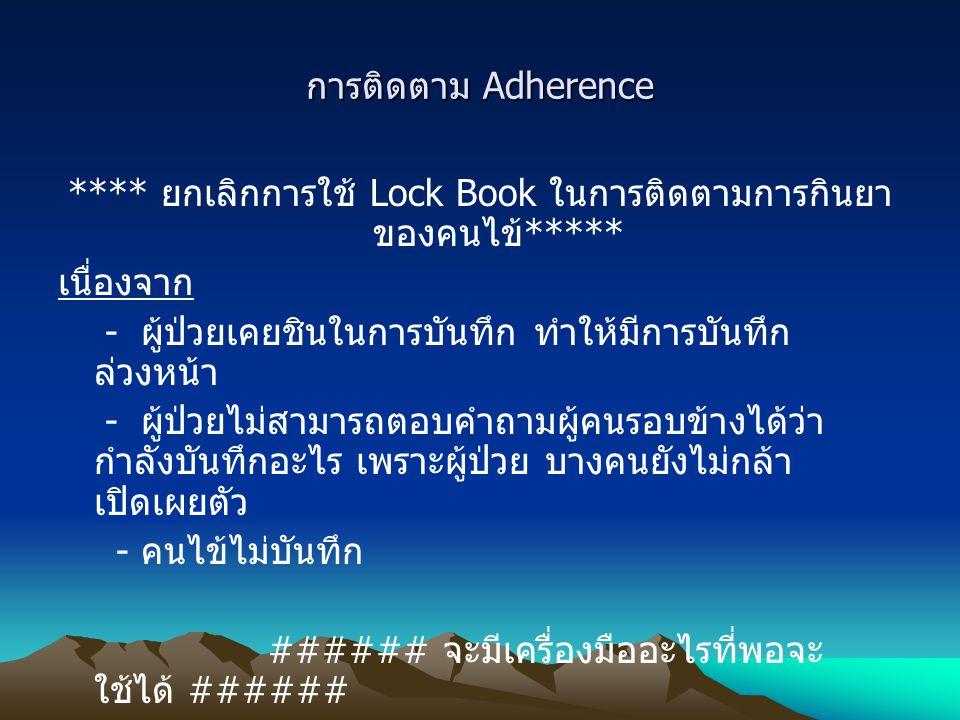 การติดตาม Adherence **** ยกเลิกการใช้ Lock Book ในการติดตามการกินยา ของคนไข้ ***** เนื่องจาก - ผู้ป่วยเคยชินในการบันทึก ทำให้มีการบันทึก ล่วงหน้า - ผู