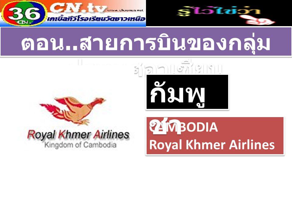 CAMBODIA Royal Khmer Airlines CAMBODIA Royal Khmer Airlines ตอน.. สายการบินของกลุ่ม ประเทศอาเซียน กัมพู ชา
