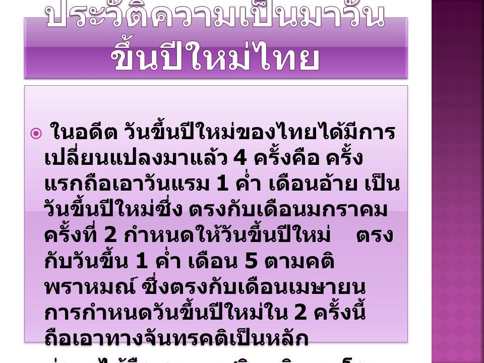  ในอดีต วันขึ้นปีใหม่ของไทยได้มีการ เปลี่ยนแปลงมาแล้ว 4 ครั้งคือ ครั้ง แรกถือเอาวันแรม 1 ค่ำ เดือนอ้าย เป็น วันขึ้นปีใหม่ซึ่ง ตรงกับเดือนมกราคม ครั้ง