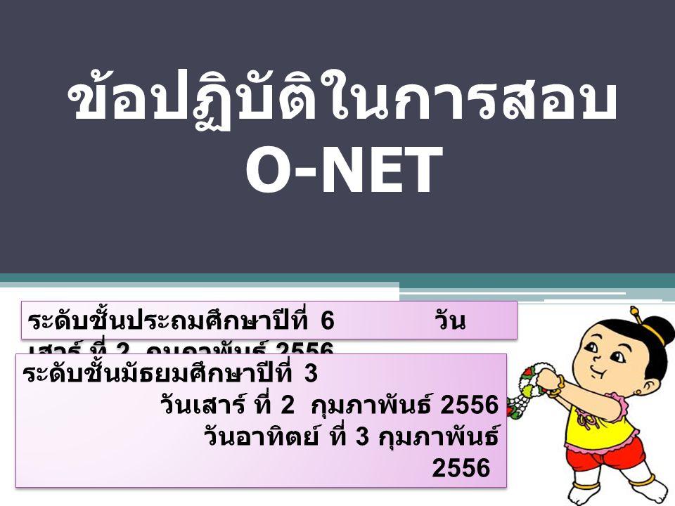 ข้อปฏิบัติในการสอบ O-NET ระดับชั้นประถมศึกษาปีที่ 6 วัน เสาร์ ที่ 2 กุมภาพันธ์ 2556 ระดับชั้นมัธยมศึกษาปีที่ 3 วันเสาร์ ที่ 2 กุมภาพันธ์ 2556 วันอาทิต