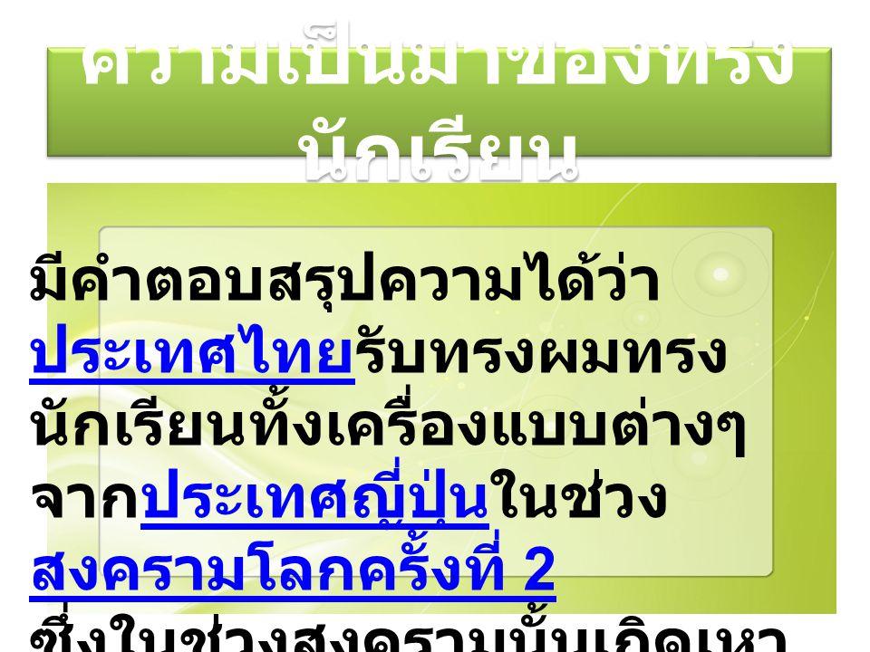 ความเป็นมาของทรง นักเรียน มีคำตอบสรุปความได้ว่า ประเทศไทยรับทรงผมทรง นักเรียนทั้งเครื่องแบบต่างๆ จากประเทศญี่ปุ่นในช่วง สงครามโลกครั้งที่ 2 ประเทศไทยป