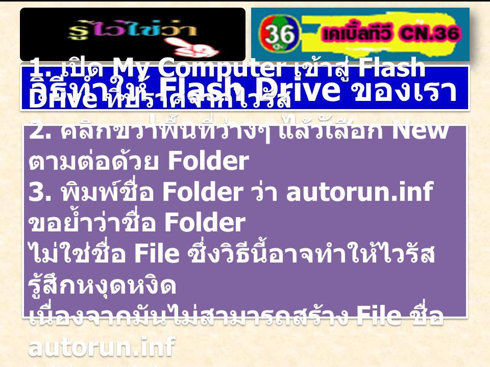 วิธีทำให้ Flash Drive ของเรา ปลอดจากไวรัส 1. เปิด My Computer เข้าสู่ Flash Drive ที่ปราศจากไวรัส 2. คลิกขวาพื้นที่ว่างๆ แล้วเลือก New ตามต่อด้วย Fold