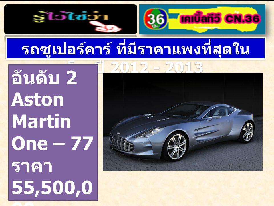 รถซูเปอร์คาร์ ที่มีราคาแพงที่สุดใน โลกปี 2012 - 2013 อันดับ 2 Aston Martin One – 77 ราคา 55,500,0 00 บาท