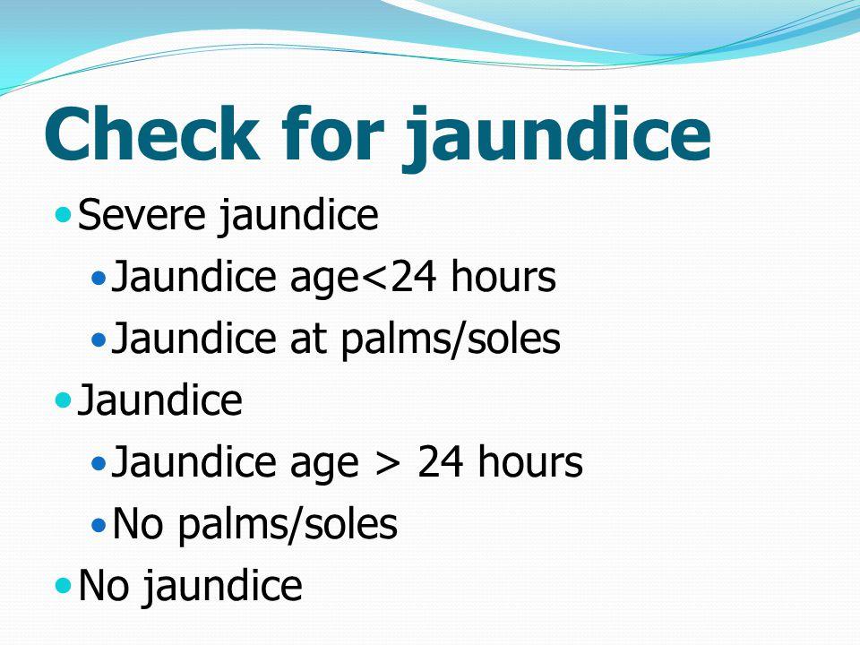 Check for jaundice Severe jaundice Jaundice age<24 hours Jaundice at palms/soles Jaundice Jaundice age > 24 hours No palms/soles No jaundice
