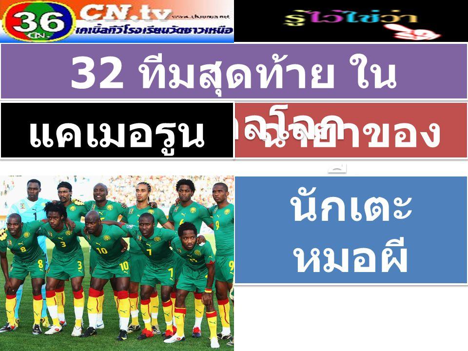 ฉายาของ ทีม 32 ทีมสุดท้าย ใน ฟุตบอลโลก แคเมอรูน นักเตะ หมอผี นักเตะ หมอผี