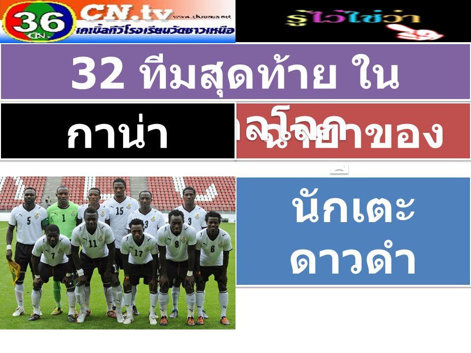 ฉายาของ ทีม 32 ทีมสุดท้าย ใน ฟุตบอลโลก กาน่า นักเตะ ดาวดำ นักเตะ ดาวดำ