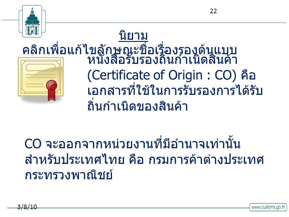 คลิกเพื่อแก้ไขลักษณะชื่อเรื่องรองต้นแบบ 3/8/10 หนังสือรับรองถิ่นกำเนิดสินค้า (Certificate of Origin : CO) คือ เอกสารที่ใช้ในการรับรองการได้รับ ถิ่นกำเนิดของสินค้า นิยาม CO จะออกจากหน่วยงานที่มีอำนาจเท่านั้น สำหรับประเทศไทย คือ กรมการค้าต่างประเทศ กระทรวงพาณิชย์ 22