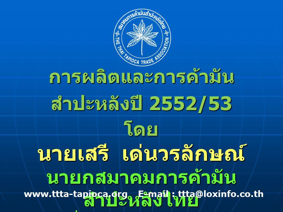 การผลิตและการค้ามัน สำปะหลังปี 2552/53 โดย นายเสรี เด่นวรลักษณ์ นายกสมาคมการค้ามัน สำปะหลังไทย วันที่ 27 มกราคม 2553 www.ttta-tapioca.org E-mail : ttta@loxinfo.co.th