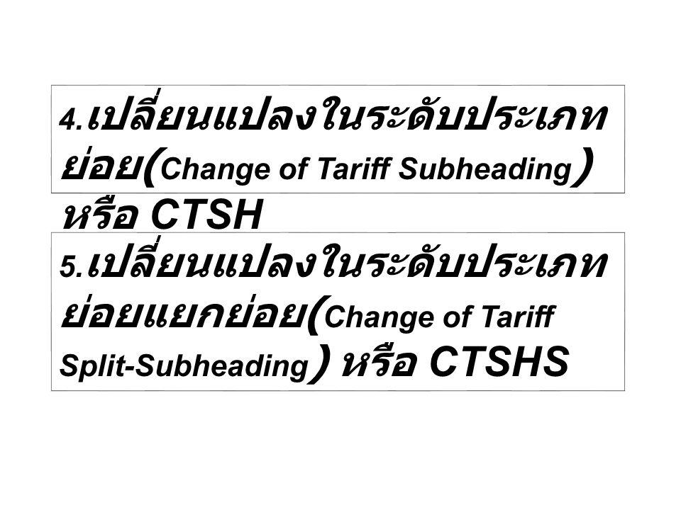 4. เปลี่ยนแปลงในระดับประเภท ย่อย ( Change of Tariff Subheading ) หรือ CTSH 5. เปลี่ยนแปลงในระดับประเภท ย่อยแยกย่อย ( Change of Tariff Split-Subheading