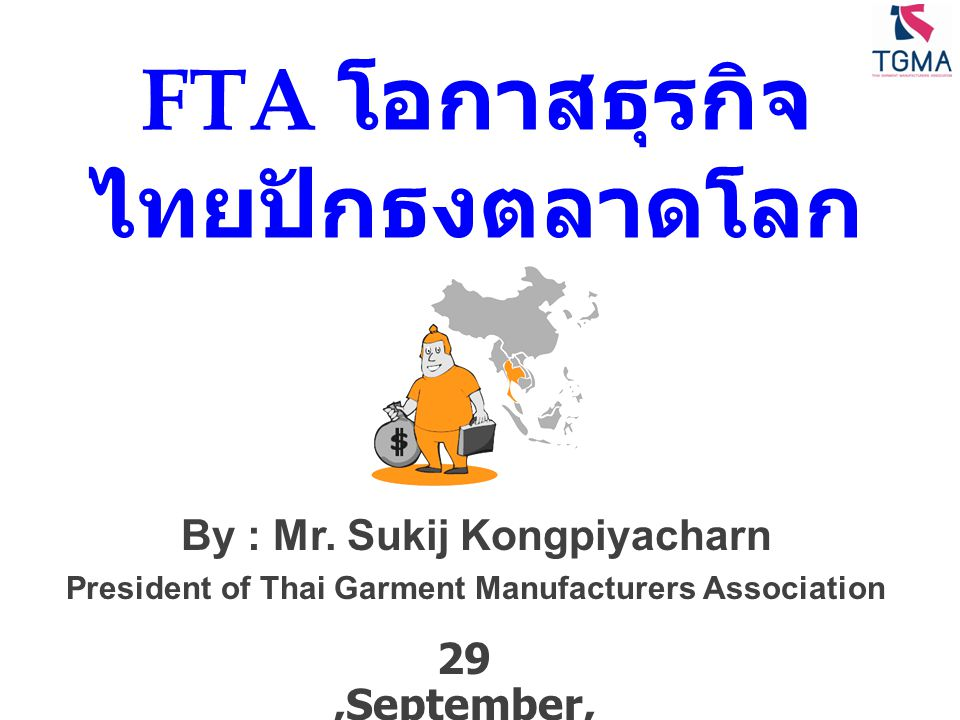 FTA โอกาสธุรกิจ ไทยปักธงตลาดโลก 29,September, 2010 By : Mr. Sukij Kongpiyacharn President of Thai Garment Manufacturers Association