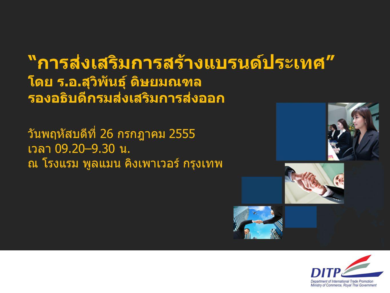 """""""การส่งเสริมการสร้างแบรนด์ประเทศ"""" โดย ร.อ.สุวิพันธุ์ ดิษยมณฑล รองอธิบดีกรมส่งเสริมการส่งออก วันพฤหัสบดีที่ 26 กรกฎาคม 2555 เวลา 09.20–9.30 น. ณ โรงแรม"""