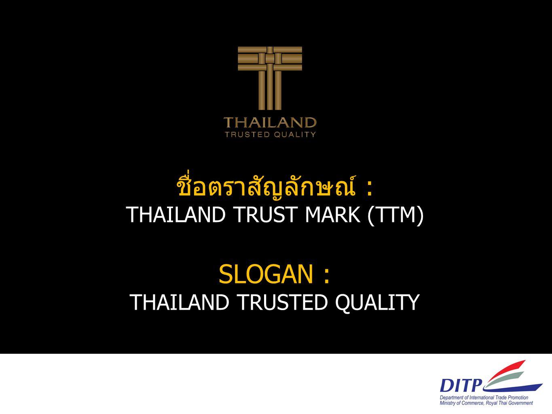 ชื่อตราสัญลักษณ์ : THAILAND TRUST MARK (TTM) SLOGAN : THAILAND TRUSTED QUALITY