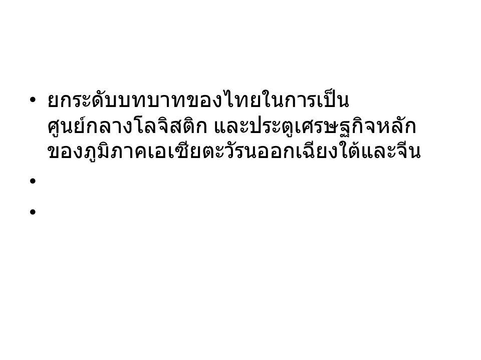 ยกระดับบทบาทของไทยในการเป็น ศูนย์กลางโลจิสติก และประตูเศรษฐกิจหลัก ของภูมิภาคเอเซียตะวัรนออกเฉียงใต้และจีน