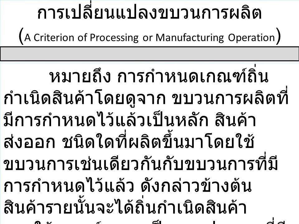 การเปลี่ยนแปลงขบวนการผลิต ( A Criterion of Processing or Manufacturing Operation ) หมายถึง การกำหนดเกณฑ์ถิ่น กำเนิดสินค้าโดยดูจาก ขบวนการผลิตที่ มีการ