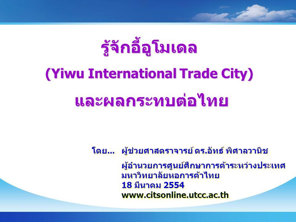 รู้จักอี้อูโมเดล (Yiwu International Trade City) และผลกระทบต่อไทย และผลกระทบต่อไทย โดย...ผู้ช่วยศาสตราจารย์ ดร.อัทธ์ พิศาลวานิช ผู้อำนวยการศูนย์ศึกษาการค้าระหว่างประเทศ มหาวิทยาลัยหอการค้าไทย 18 มีนาคม 2554 www.citsonline.utcc.ac.th โดย...ผู้ช่วยศาสตราจารย์ ดร.อัทธ์ พิศาลวานิช ผู้อำนวยการศูนย์ศึกษาการค้าระหว่างประเทศ มหาวิทยาลัยหอการค้าไทย 18 มีนาคม 2554 www.citsonline.utcc.ac.th